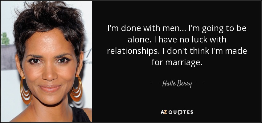 I'm done with men... I'm going to be alone. I have no luck with relationships. I don't think I'm made for marriage. - Halle Berry