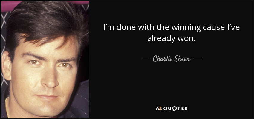 I'm done with the winning cause I've already won. - Charlie Sheen