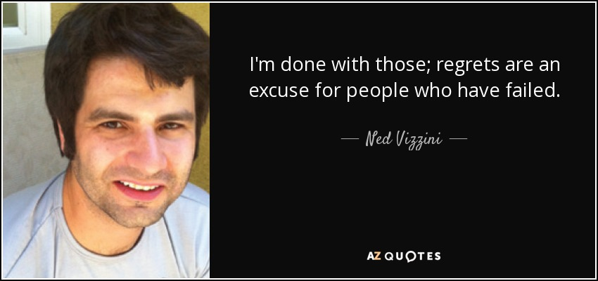 I'm done with those; regrets are an excuse for people who have failed. - Ned Vizzini