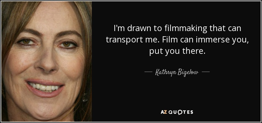 I'm drawn to filmmaking that can transport me. Film can immerse you, put you there. - Kathryn Bigelow