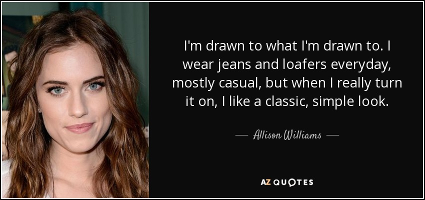 I'm drawn to what I'm drawn to. I wear jeans and loafers everyday, mostly casual, but when I really turn it on, I like a classic, simple look. - Allison Williams