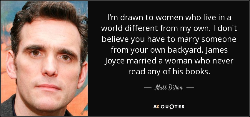 I'm drawn to women who live in a world different from my own. I don't believe you have to marry someone from your own backyard. James Joyce married a woman who never read any of his books. - Matt Dillon