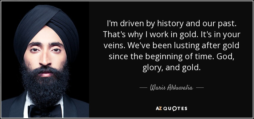 I'm driven by history and our past. That's why I work in gold. It's in your veins. We've been lusting after gold since the beginning of time. God, glory, and gold. - Waris Ahluwalia