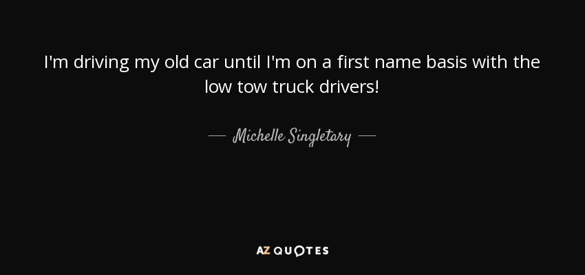 I'm driving my old car until I'm on a first name basis with the low tow truck drivers! - Michelle Singletary