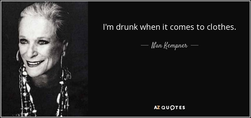 I'm drunk when it comes to clothes. - Nan Kempner