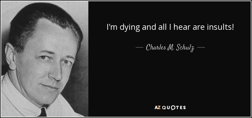 I'm dying and all I hear are insults! - Charles M. Schulz