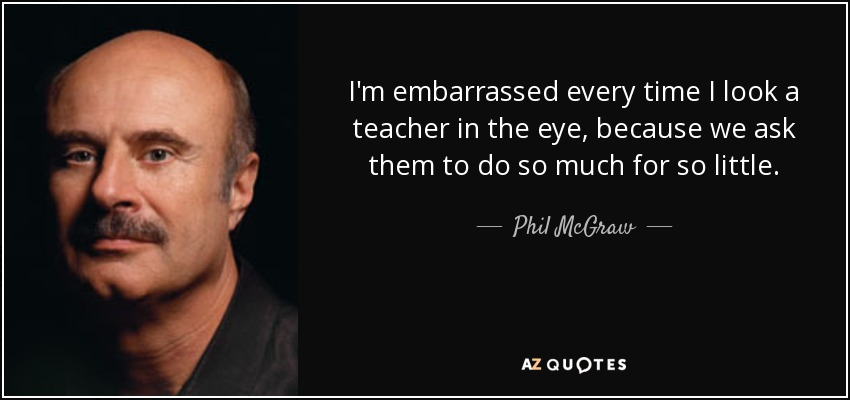 I'm embarrassed every time I look a teacher in the eye, because we ask them to do so much for so little. - Phil McGraw