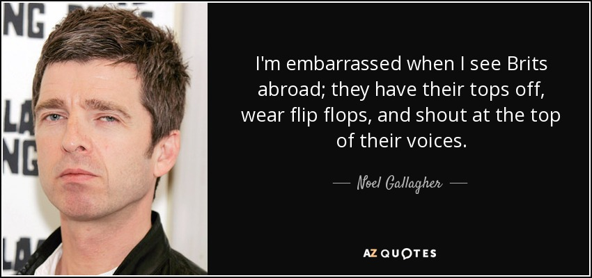 I'm embarrassed when I see Brits abroad; they have their tops off, wear flip flops, and shout at the top of their voices. - Noel Gallagher