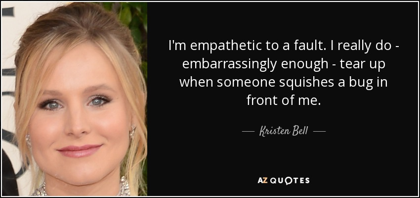 I'm empathetic to a fault. I really do - embarrassingly enough - tear up when someone squishes a bug in front of me. - Kristen Bell