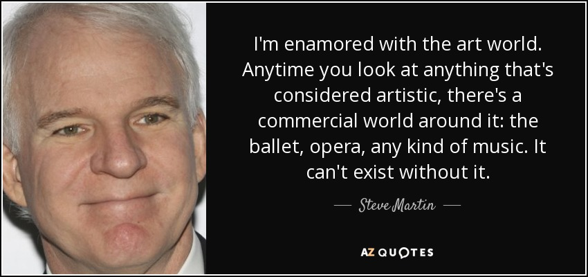 I'm enamored with the art world. Anytime you look at anything that's considered artistic, there's a commercial world around it: the ballet, opera, any kind of music. It can't exist without it. - Steve Martin