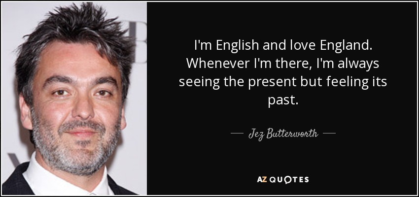 I'm English and love England. Whenever I'm there, I'm always seeing the present but feeling its past. - Jez Butterworth