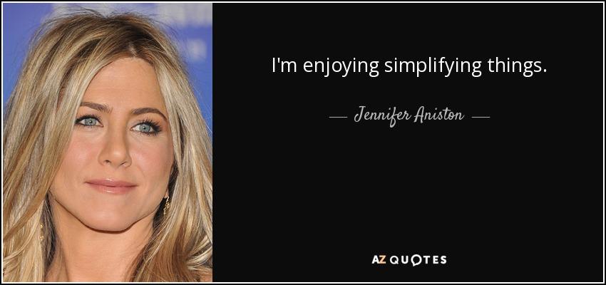 I'm enjoying simplifying things. - Jennifer Aniston
