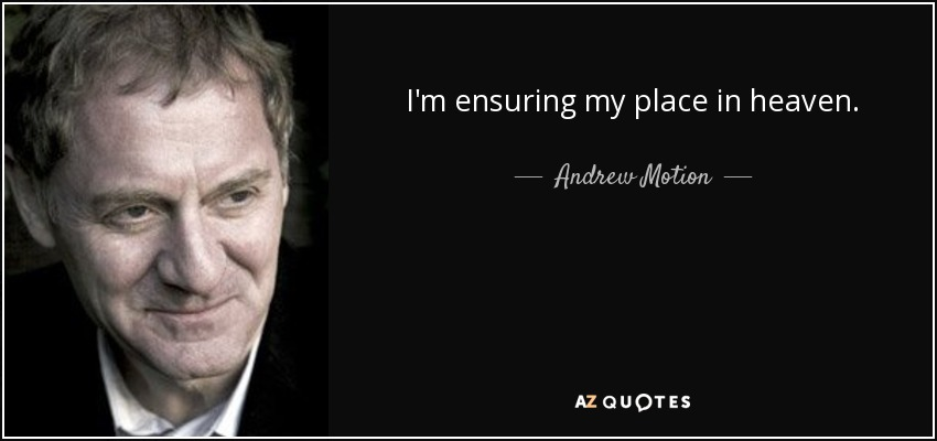 I'm ensuring my place in heaven. - Andrew Motion