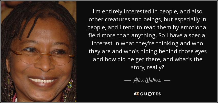 I'm entirely interested in people, and also other creatures and beings, but especially in people, and I tend to read them by emotional field more than anything. So I have a special interest in what they're thinking and who they are and who's hiding behind those eyes and how did he get there, and what's the story, really? - Alice Walker