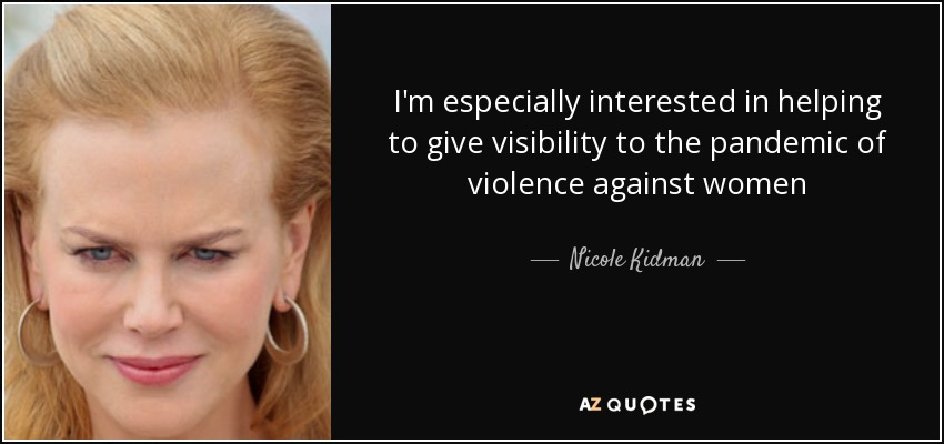 I'm especially interested in helping to give visibility to the pandemic of violence against women - Nicole Kidman