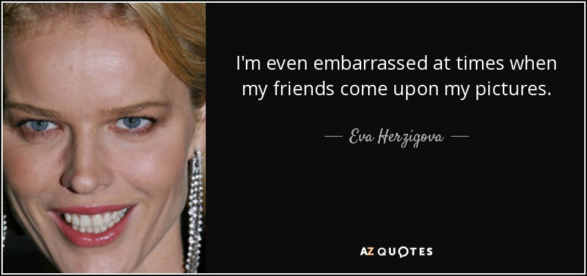 I'm even embarrassed at times when my friends come upon my pictures. - Eva Herzigova
