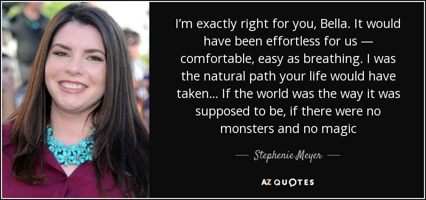 I'm exactly right for you, Bella. It would have been effortless for us — comfortable, easy as breathing. I was the natural path your life would have taken… If the world was the way it was supposed to be, if there were no monsters and no magic - Stephenie Meyer