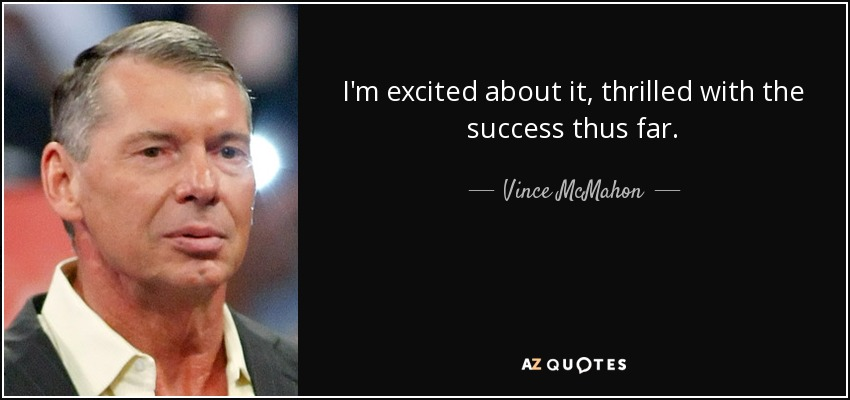 I'm excited about it, thrilled with the success thus far. - Vince McMahon