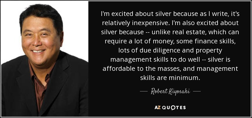 I'm excited about silver because as I write, it's relatively inexpensive. I'm also excited about silver because -- unlike real estate, which can require a lot of money, some finance skills, lots of due diligence and property management skills to do well -- silver is affordable to the masses, and management skills are minimum. - Robert Kiyosaki