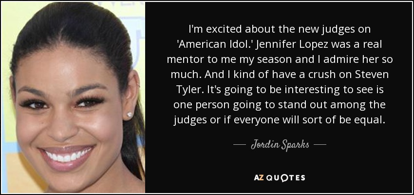 I'm excited about the new judges on 'American Idol.' Jennifer Lopez was a real mentor to me my season and I admire her so much. And I kind of have a crush on Steven Tyler. It's going to be interesting to see is one person going to stand out among the judges or if everyone will sort of be equal. - Jordin Sparks