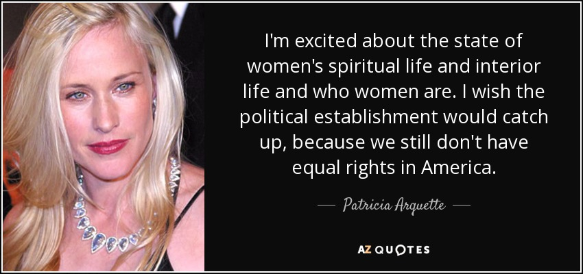 I'm excited about the state of women's spiritual life and interior life and who women are. I wish the political establishment would catch up, because we still don't have equal rights in America. - Patricia Arquette