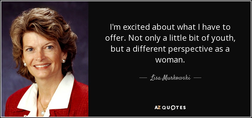 I'm excited about what I have to offer. Not only a little bit of youth, but a different perspective as a woman. - Lisa Murkowski