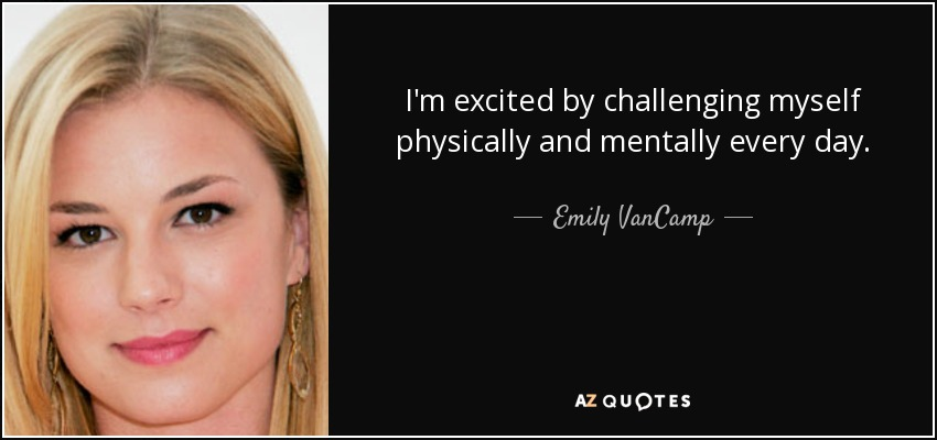 I'm excited by challenging myself physically and mentally every day. - Emily VanCamp