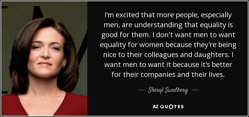 I'm excited that more people, especially men, are understanding that equality is good for them. I don't want men to want equality for women because they're being nice to their colleagues and daughters. I want men to want it because it's better for their companies and their lives. - Sheryl Sandberg