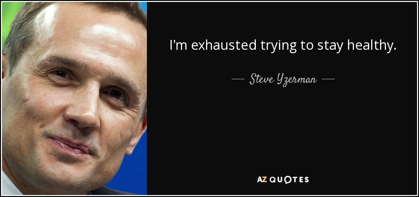 I'm exhausted trying to stay healthy. - Steve Yzerman