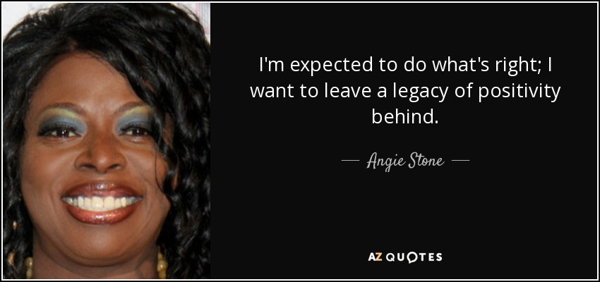 I'm expected to do what's right; I want to leave a legacy of positivity behind. - Angie Stone