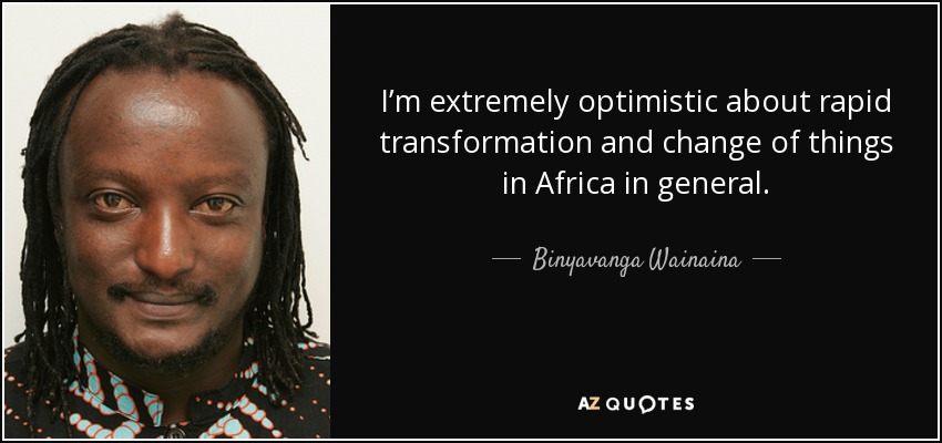 I'm extremely optimistic about rapid transformation and change of things in Africa in general. - Binyavanga Wainaina