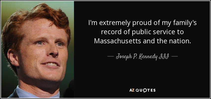 I'm extremely proud of my family's record of public service to Massachusetts and the nation. - Joseph P. Kennedy III