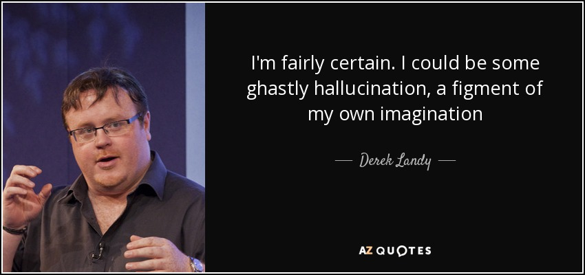 I'm fairly certain. I could be some ghastly hallucination, a figment of my own imagination - Derek Landy