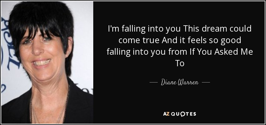 I'm falling into you This dream could come true And it feels so good falling into you from If You Asked Me To - Diane Warren