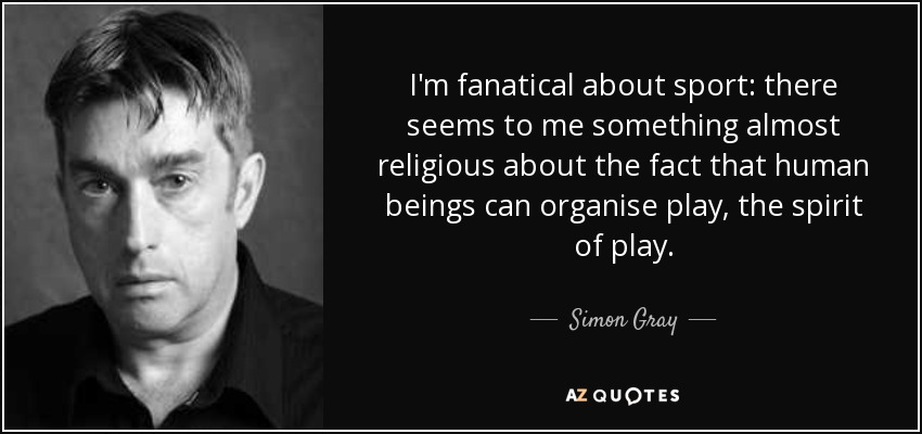 I'm fanatical about sport: there seems to me something almost religious about the fact that human beings can organise play, the spirit of play. - Simon Gray
