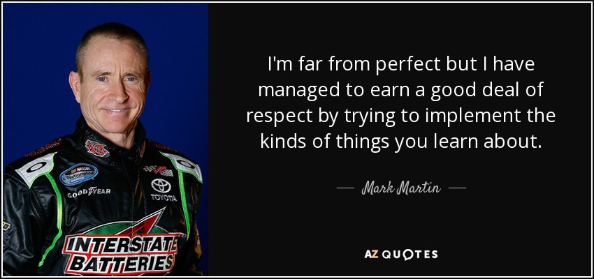 I'm far from perfect but I have managed to earn a good deal of respect by trying to implement the kinds of things you learn about. - Mark Martin