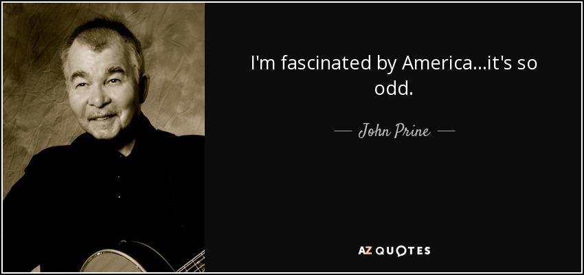 I'm fascinated by America...it's so odd. - John Prine