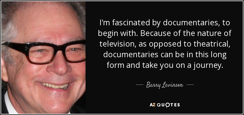 I'm fascinated by documentaries, to begin with. Because of the nature of television, as opposed to theatrical, documentaries can be in this long form and take you on a journey. - Barry Levinson
