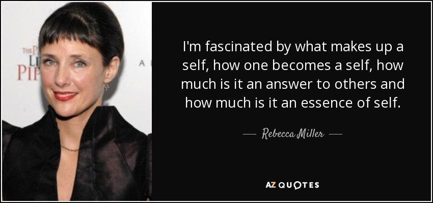 I'm fascinated by what makes up a self, how one becomes a self, how much is it an answer to others and how much is it an essence of self. - Rebecca Miller