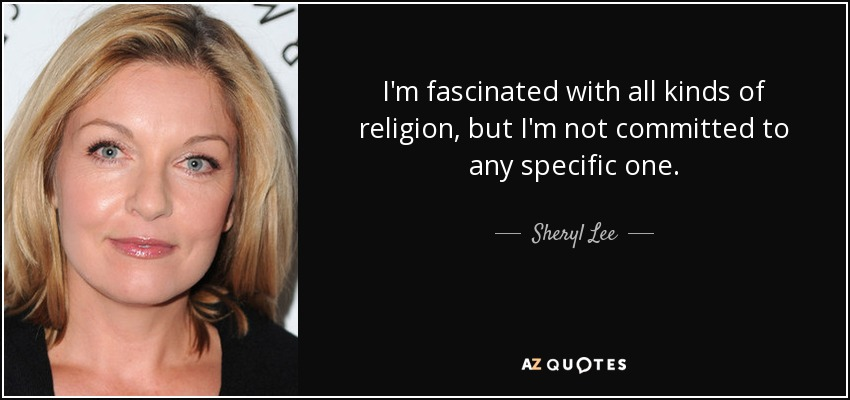 I'm fascinated with all kinds of religion, but I'm not committed to any specific one. - Sheryl Lee