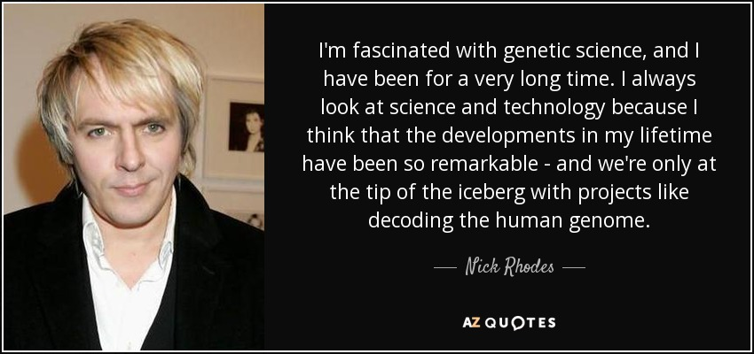 I'm fascinated with genetic science, and I have been for a very long time. I always look at science and technology because I think that the developments in my lifetime have been so remarkable - and we're only at the tip of the iceberg with projects like decoding the human genome. - Nick Rhodes