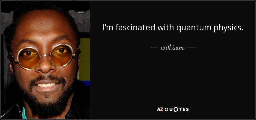 I'm fascinated with quantum physics. - will.i.am