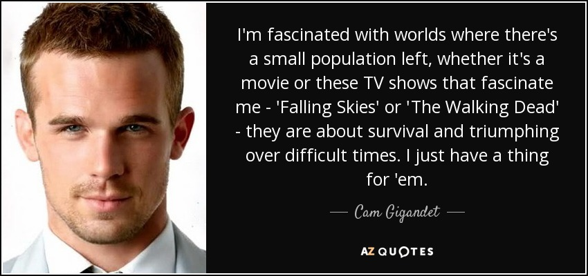 I'm fascinated with worlds where there's a small population left, whether it's a movie or these TV shows that fascinate me - 'Falling Skies' or 'The Walking Dead' - they are about survival and triumphing over difficult times. I just have a thing for 'em. - Cam Gigandet