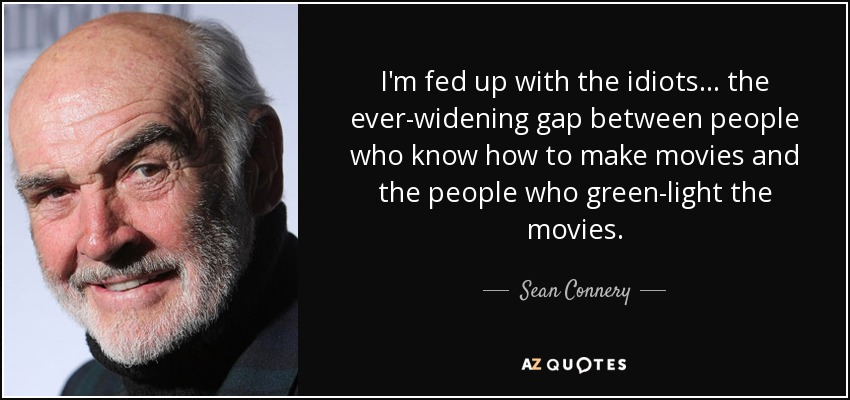 I'm fed up with the idiots... the ever-widening gap between people who know how to make movies and the people who green-light the movies. - Sean Connery