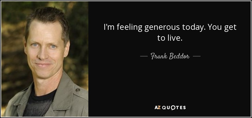 I'm feeling generous today. You get to live. - Frank Beddor