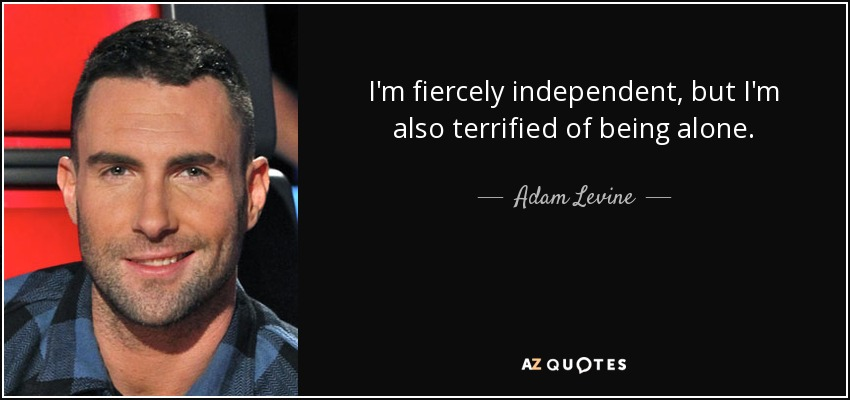 I'm fiercely independent, but I'm also terrified of being alone. - Adam Levine