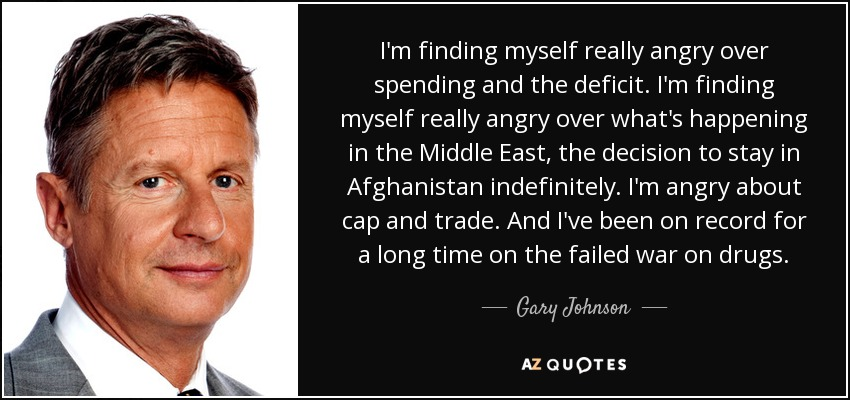 I'm finding myself really angry over spending and the deficit. I'm finding myself really angry over what's happening in the Middle East, the decision to stay in Afghanistan indefinitely. I'm angry about cap and trade. And I've been on record for a long time on the failed war on drugs. - Gary Johnson