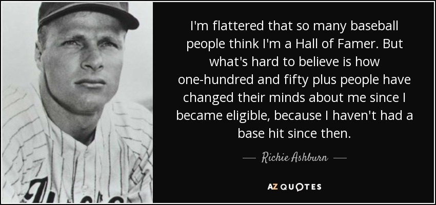 I'm flattered that so many baseball people think I'm a Hall of Famer. But what's hard to believe is how one-hundred and fifty plus people have changed their minds about me since I became eligible, because I haven't had a base hit since then. - Richie Ashburn