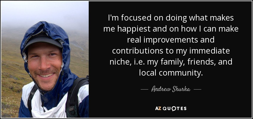 I'm focused on doing what makes me happiest and on how I can make real improvements and contributions to my immediate niche, i.e. my family, friends, and local community. - Andrew Skurka