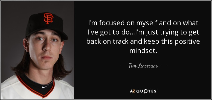 I'm focused on myself and on what I've got to do...I'm just trying to get back on track and keep this positive mindset. - Tim Lincecum